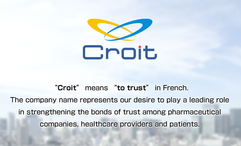 Croit means to trust in French. The company name represents our desire to play a leading role in strengthening the bonds of trust among pharmaceutical companies, healthcare providers and patients.